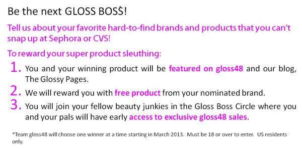 Apply to be a GLOSS BOSS!  Tell us about your favorite hard-to-find brands and products that you can't snap up at Sephora or CVS!  To reward your super product sleuthing: 1.	You and your winning product will be featured on gloss48 and our blog, The Glossy Pages.   2.	We will reward you with free product from your nominated brand.   3.	You will become a member of the Gloss Boss Society where you and your pals will have early access to exclusive gloss48 sales. *Team gloss48 will select one Gloss Boss at a time starting in March 2013. You must be 18 or over to enter. US residents only.